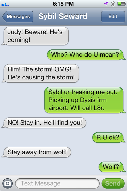 Sybil:  Judy! Beware! He's coming! Judy: Who? Who do U mean? Sybil: Him! The storm! OMG! He's causing the storm. Judy: Sybil, ur freaking out. Picking Dysis up frm airport. Will call L8r. Sybil: No! Stay in. He'll find you. Judy: R U ok?  Sybil; Stay away from wolf! Judy:  Wolf?